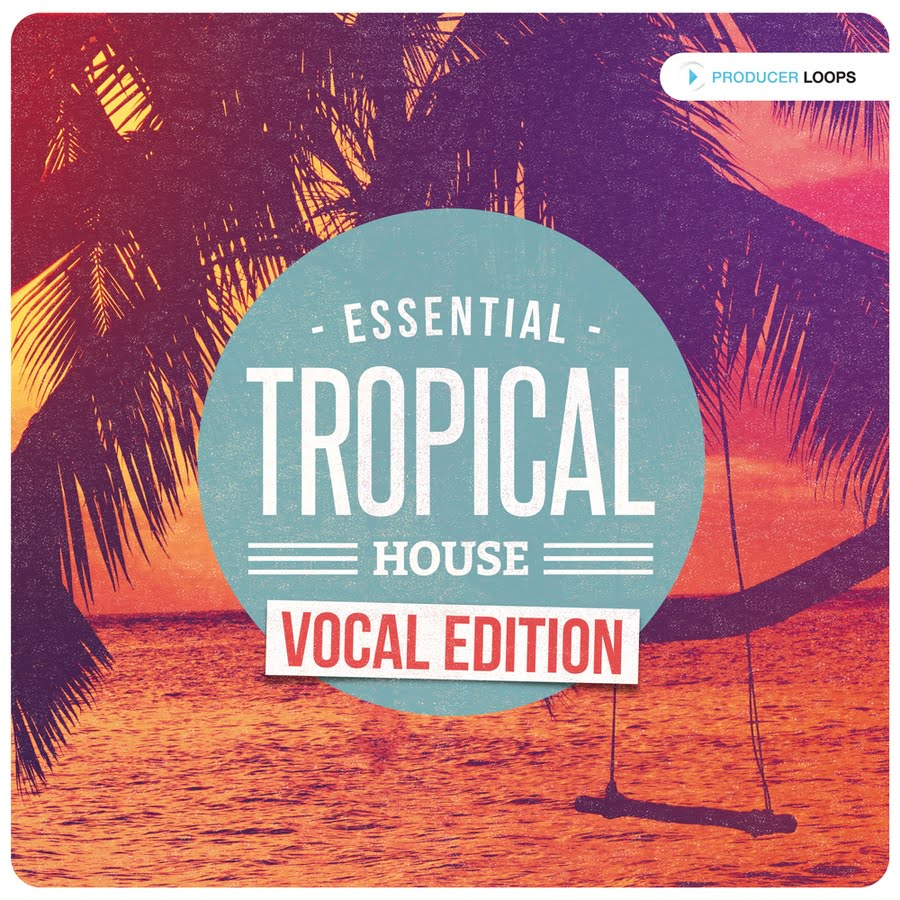 Essential tropical house vocal edition by producer loops for Vocal house music 2015