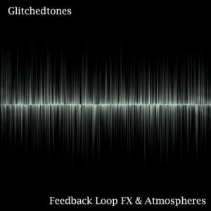 Glitchedtones Feedback Loop FX & Atmospheres