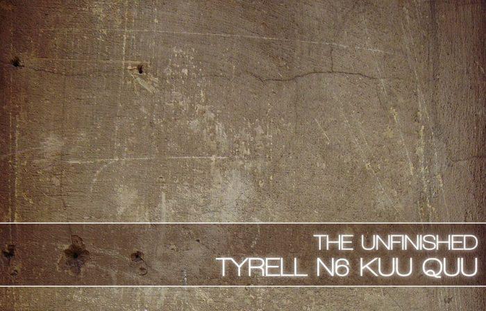 The Unfinished Tyrell N6 Kuu Quu