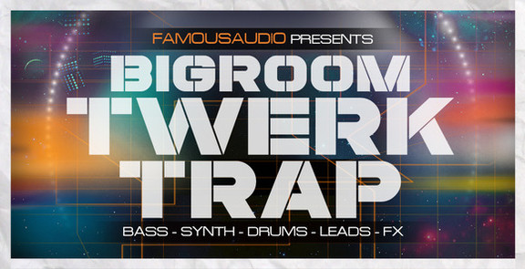 Famous Audio Bigroom Twerk & Trap