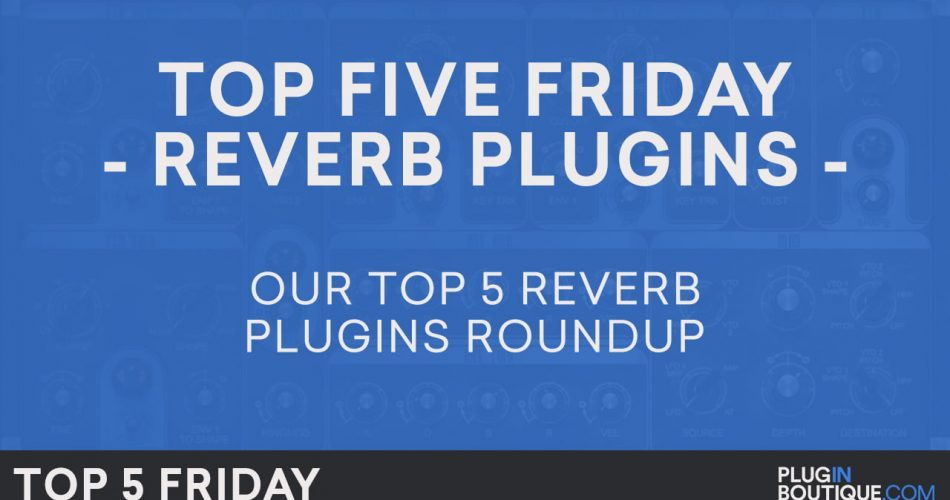 Plugin Boutique Top 5 Friday Reverb Plugins