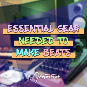 GratuiTous Essential Gear Needed To Make Beats