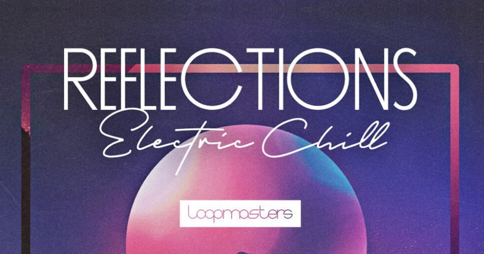 Loopmasters Reflections Electric Chill
